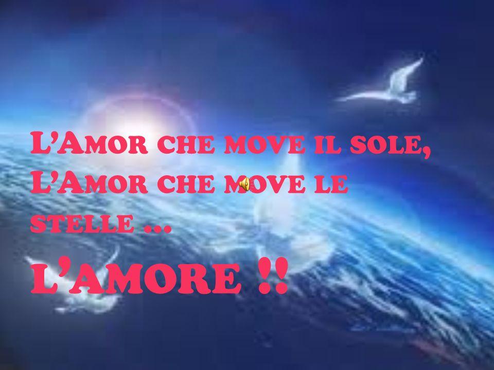 L'Amor che move il sole, L'Amor che move le stelle … l'amore !!