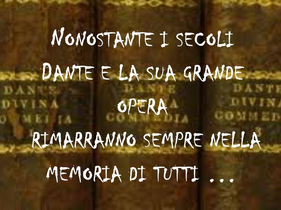 Nonostante i secoli Dante e la sua grande opera rimarranno sempre nella memoria di tutti …