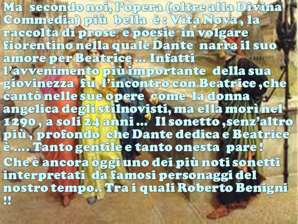 Ma secondo noi, l'opera (oltre alla Divina Commedia) più bella è : Vita Nova , la raccolta di prose e poesie in volgare fiorentino nella quale Dante narra il suo amore per Beatrice … Infatti l'avvenimento più importante della sua giovinezza fu l'incontro con Beatrice ,che cantò nelle sue opere come la donna angelica degli stilnovisti, ma ella morì nel 1290 , a soli 24 anni … Il sonetto ,senz'altro più , profondo che Dante dedica e Beatrice è …. Tanto gentile e tanto onesta pare !