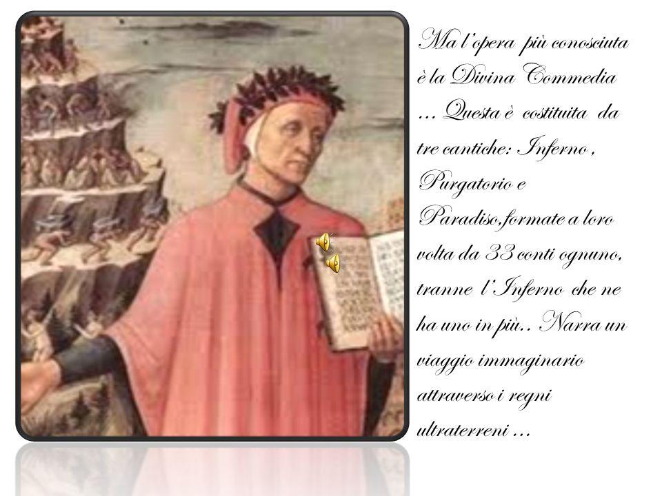 Ma l'opera più conosciuta è la Divina Commedia … Questa è costituita da tre cantiche: Inferno , Purgatorio e Paradiso,formate a loro volta da 33 conti ognuno, tranne l'Inferno che ne ha uno in più..