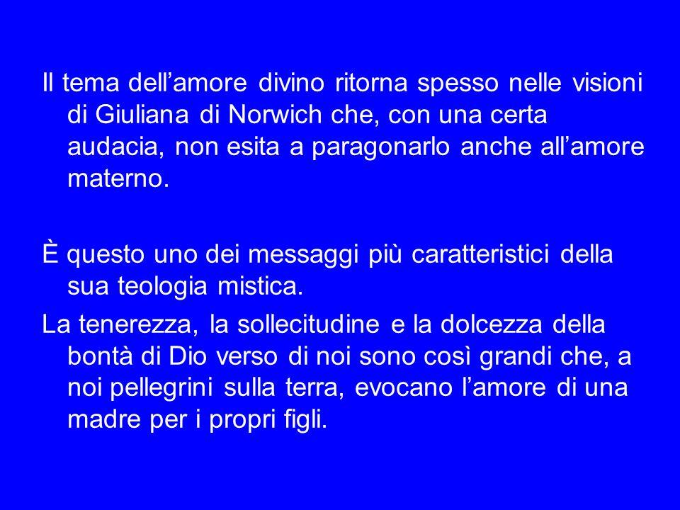Il tema dell'amore divino ritorna spesso nelle visioni di Giuliana di Norwich che, con una certa audacia, non esita a paragonarlo anche all'amore materno.