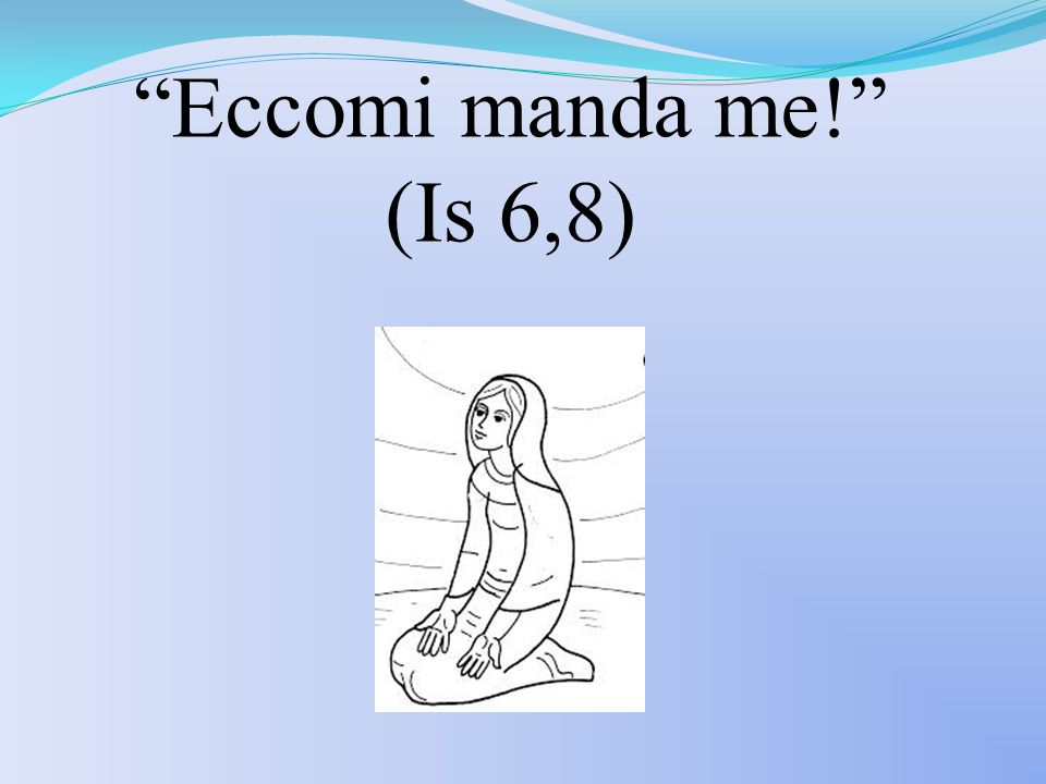 Eccomi manda me! (Is 6,8)
