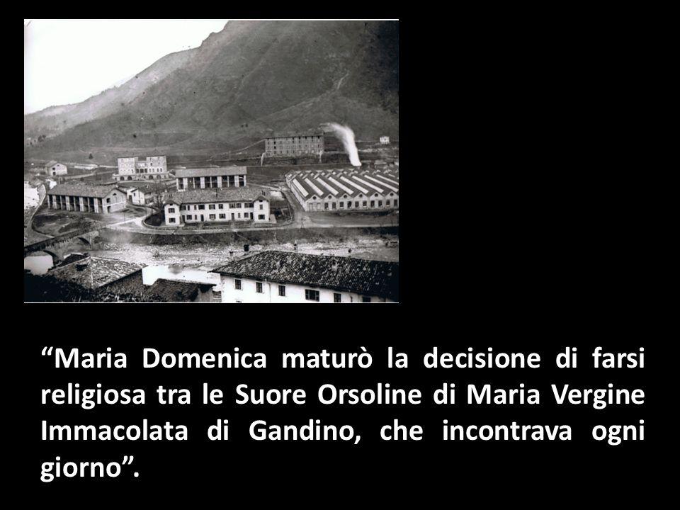 Maria Domenica maturò la decisione di farsi religiosa tra le Suore Orsoline di Maria Vergine Immacolata di Gandino, che incontrava ogni giorno .