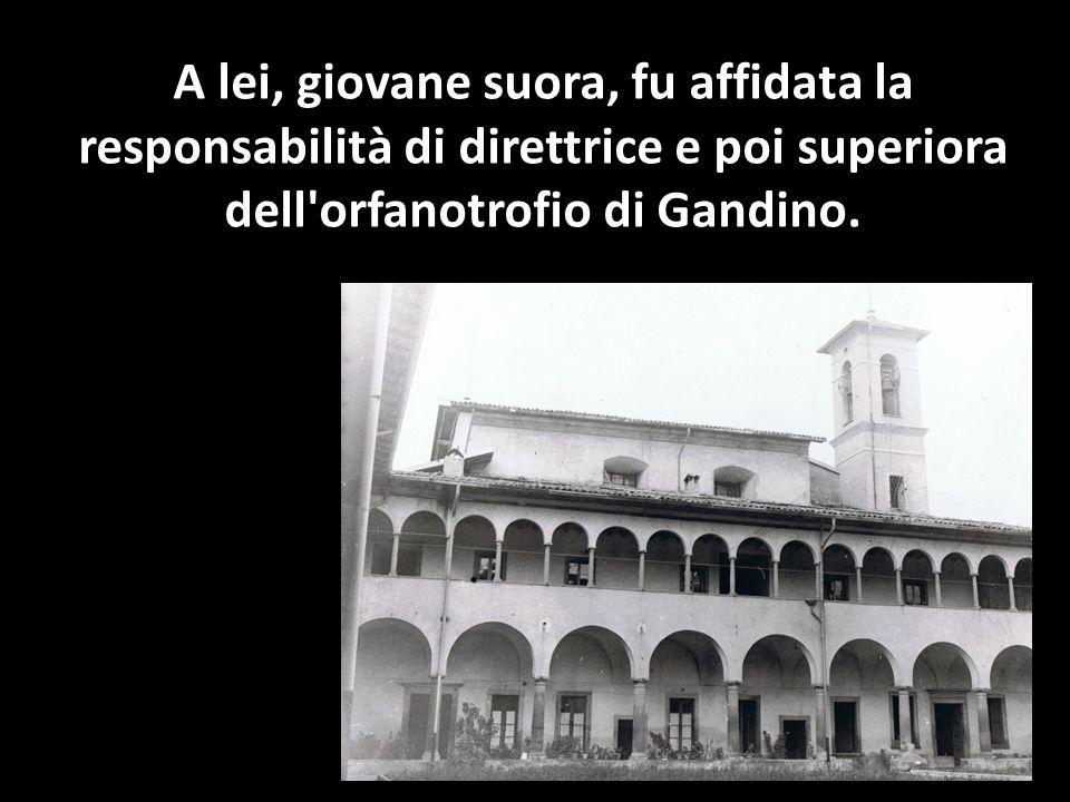 A lei, giovane suora, fu affidata la responsabilità di direttrice e poi superiora dell orfanotrofio di Gandino.