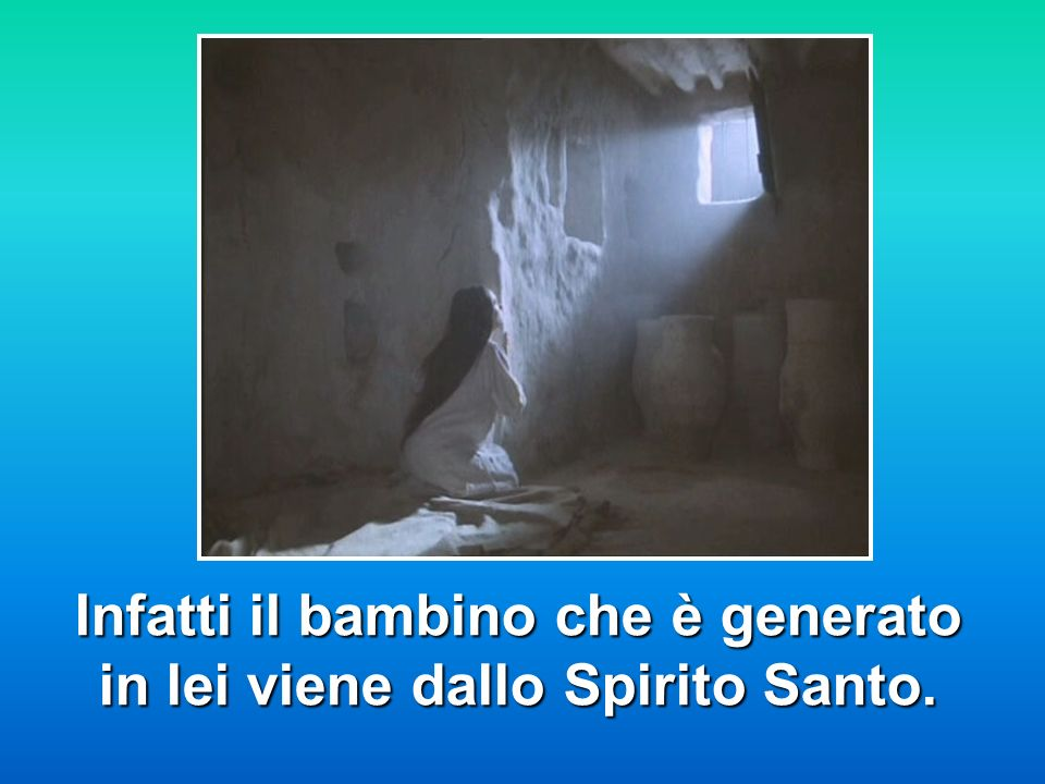 Infatti il bambino che è generato in lei viene dallo Spirito Santo.