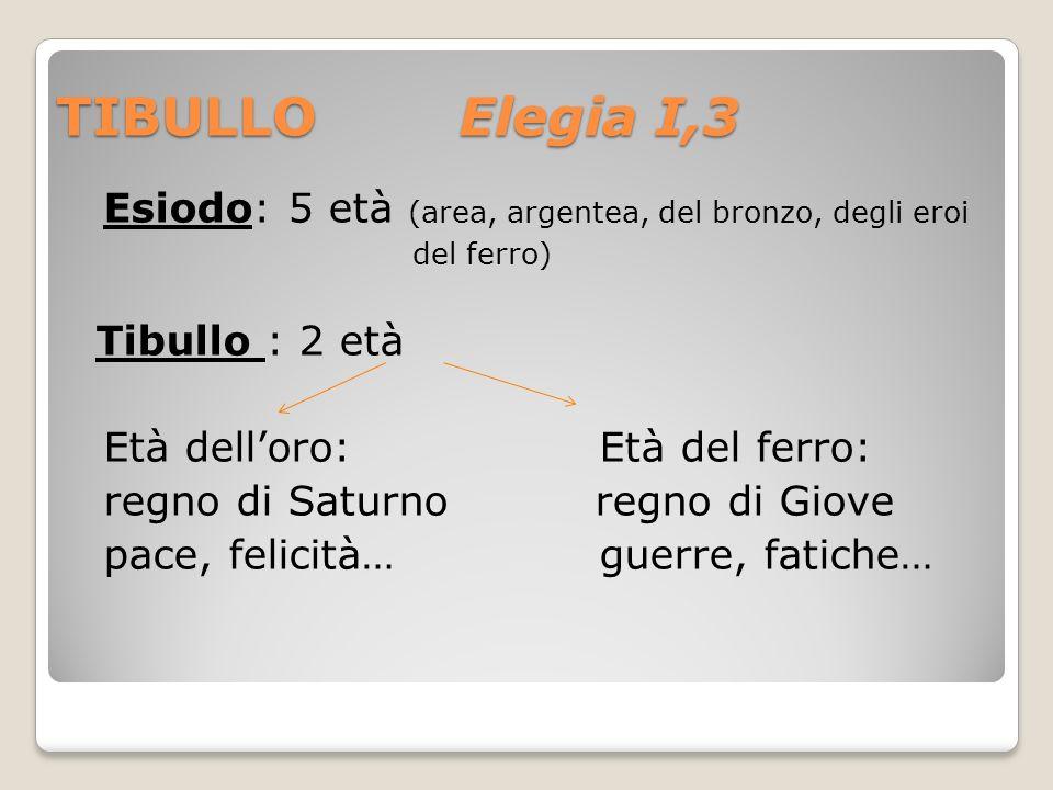 TIBULLO Elegia I,3 Esiodo: 5 età (area, argentea, del bronzo, degli eroi. del ferro) Tibullo : 2 età.