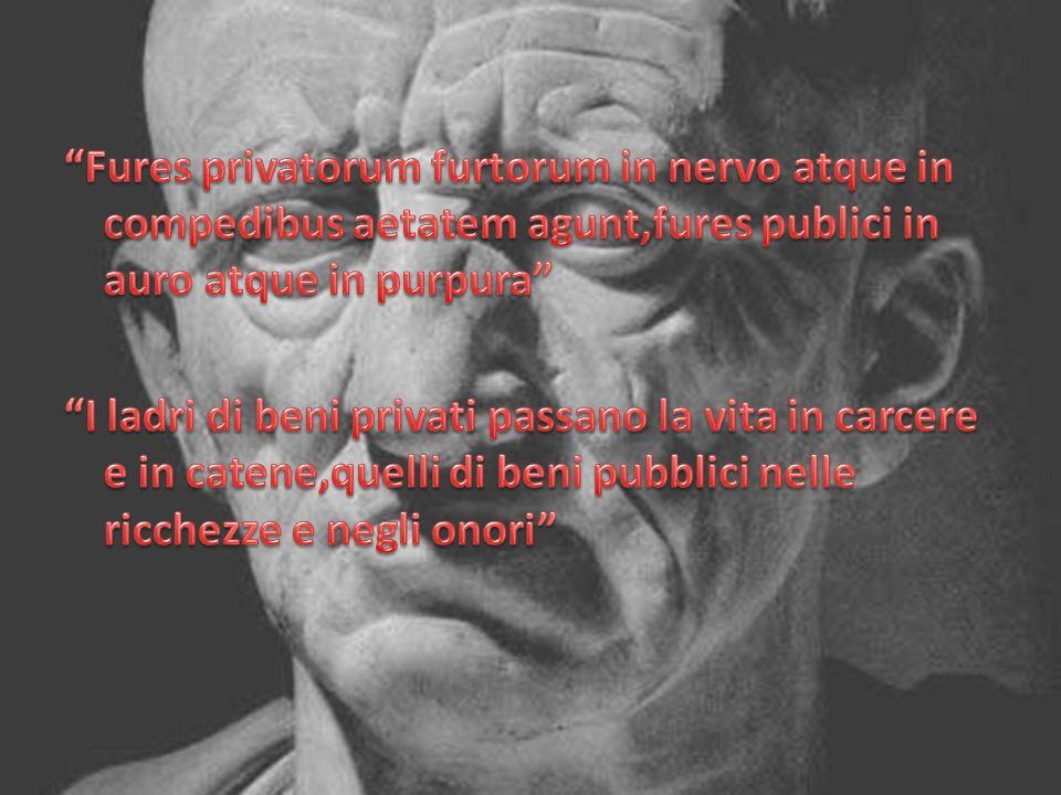 Fures privatorum furtorum in nervo atque in compedibus aetatem agunt,fures publici in auro atque in purpura I ladri di beni privati passano la vita in carcere e in catene,quelli di beni pubblici nelle ricchezze e negli onori