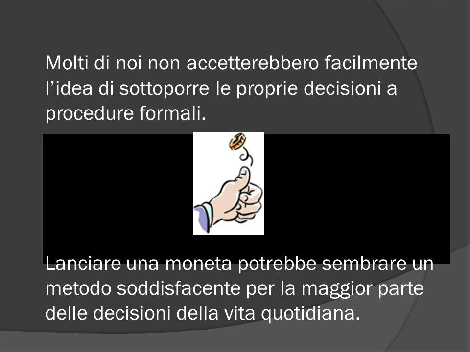 Molti di noi non accetterebbero facilmente l'idea di sottoporre le proprie decisioni a procedure formali.