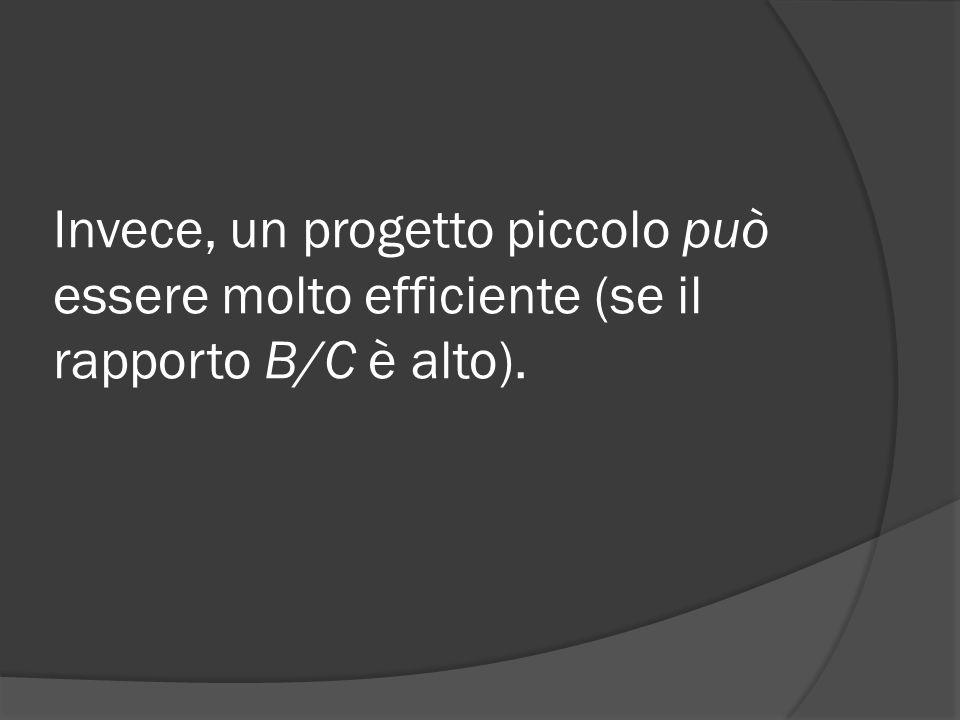 Invece, un progetto piccolo può essere molto efficiente (se il rapporto B/C è alto).