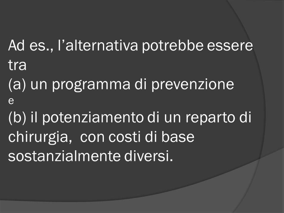 Ad es., l'alternativa potrebbe essere tra (a) un programma di prevenzione e (b) il potenziamento di un reparto di chirurgia, con costi di base sostanzialmente diversi.