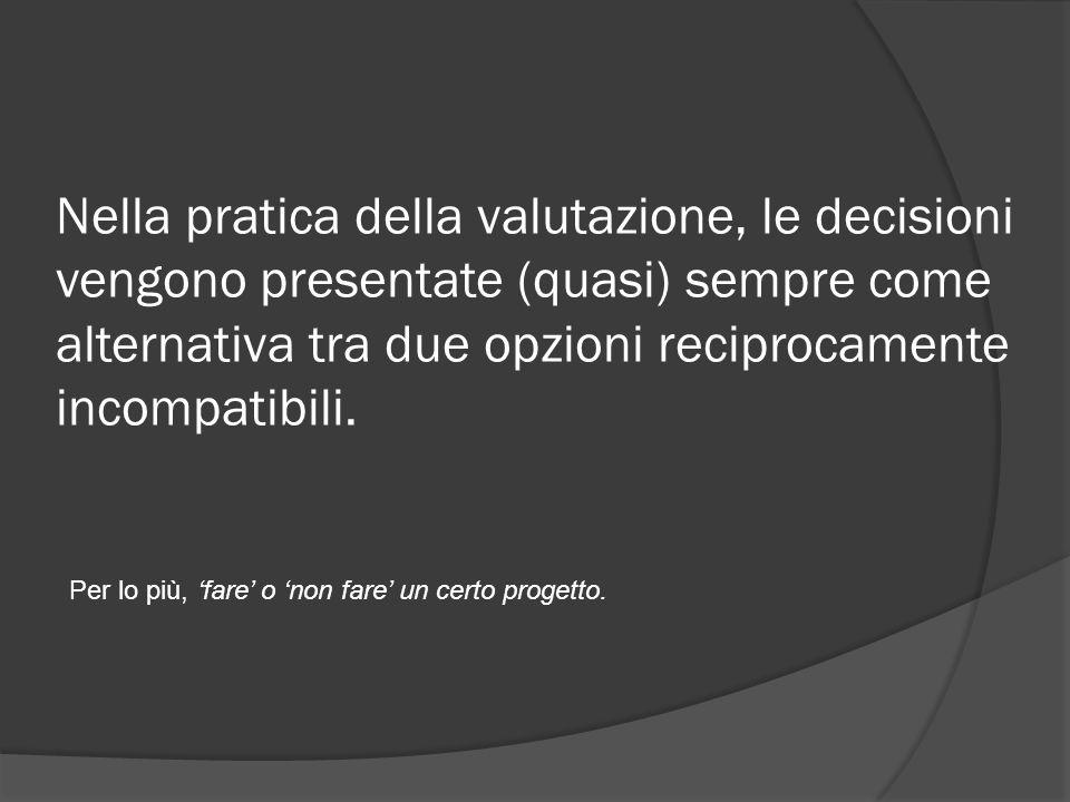 Nella pratica della valutazione, le decisioni vengono presentate (quasi) sempre come alternativa tra due opzioni reciprocamente incompatibili.