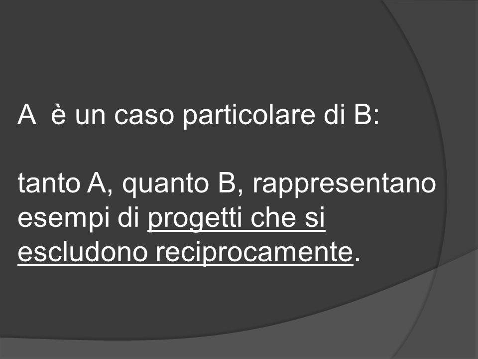 A è un caso particolare di B: tanto A, quanto B, rappresentano esempi di progetti che si escludono reciprocamente.
