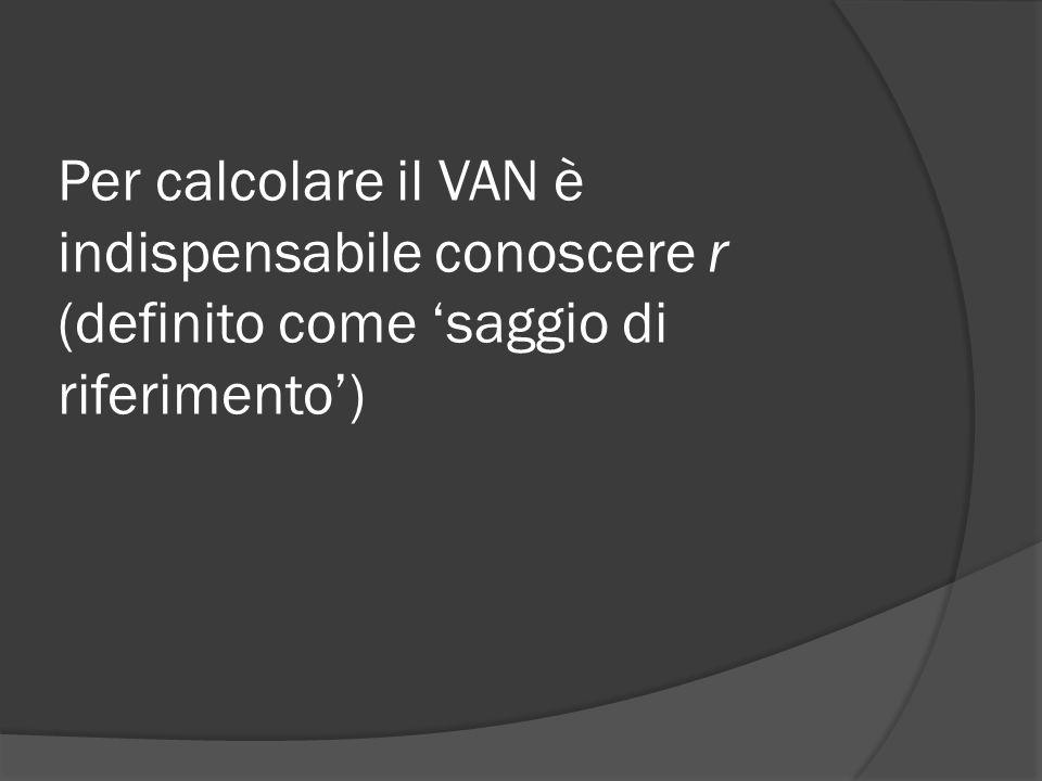 Per calcolare il VAN è indispensabile conoscere r (definito come 'saggio di riferimento')