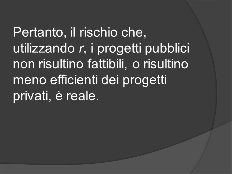 Pertanto, il rischio che, utilizzando r, i progetti pubblici non risultino fattibili, o risultino meno efficienti dei progetti privati, è reale.