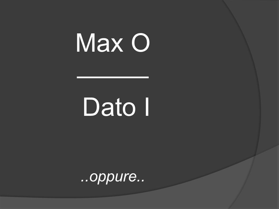 Max O _____ Dato I ..oppure..