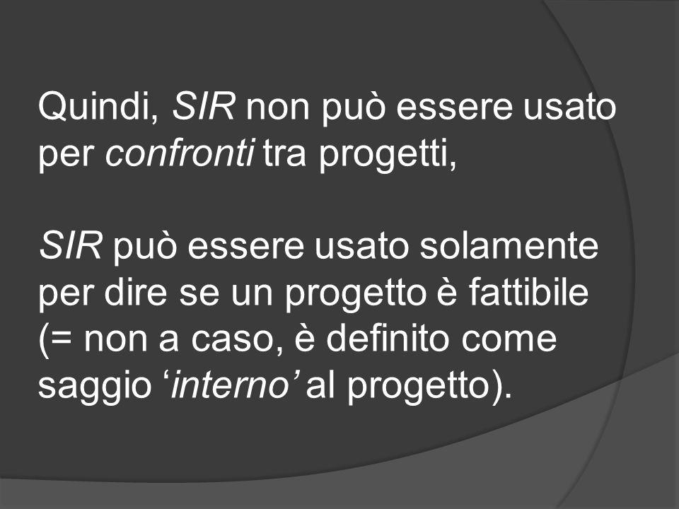Quindi, SIR non può essere usato per confronti tra progetti, SIR può essere usato solamente per dire se un progetto è fattibile (= non a caso, è definito come saggio 'interno' al progetto).