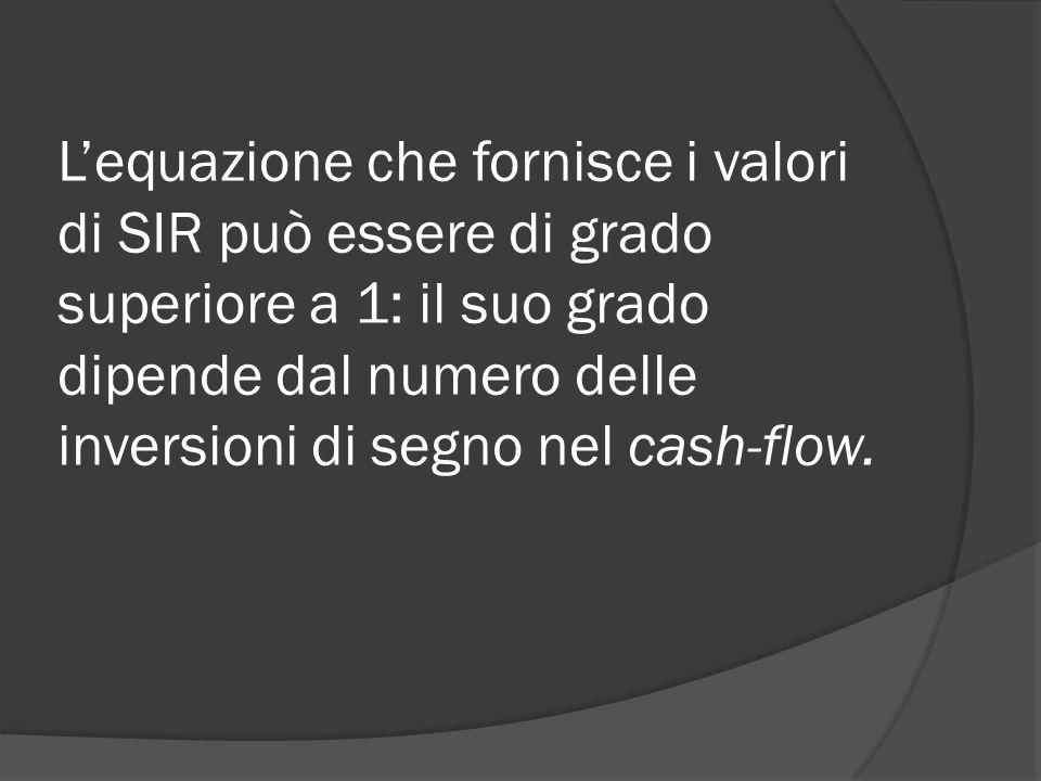 L'equazione che fornisce i valori di SIR può essere di grado superiore a 1: il suo grado dipende dal numero delle inversioni di segno nel cash-flow.