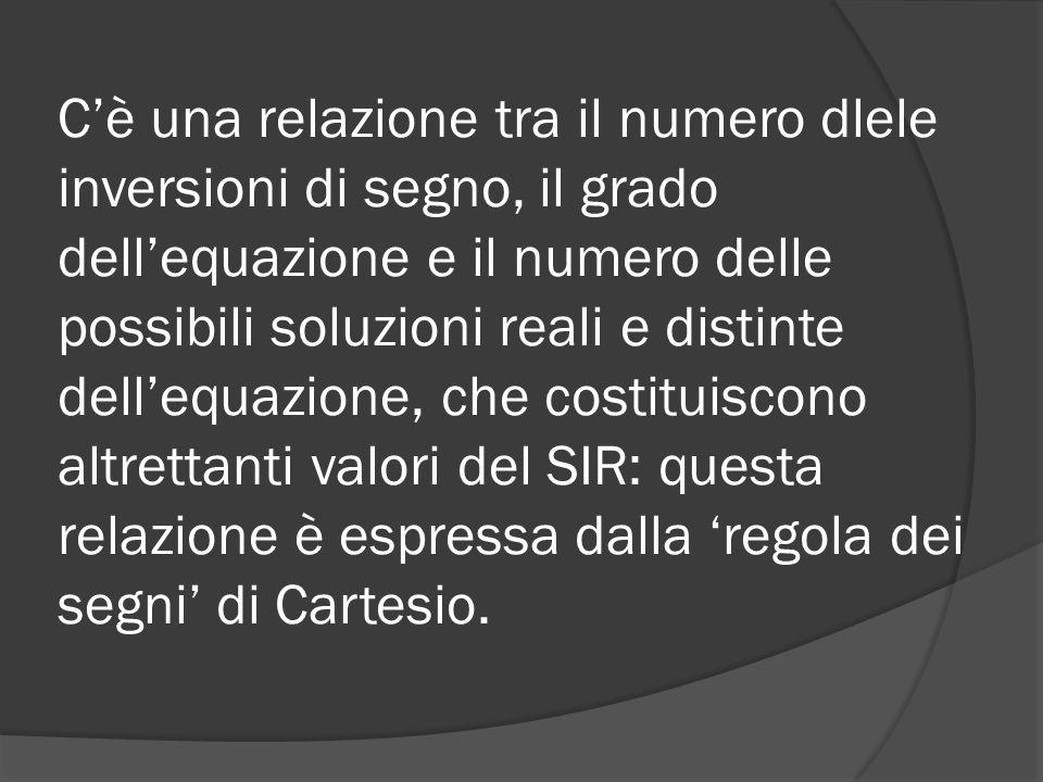 C'è una relazione tra il numero dlele inversioni di segno, il grado dell'equazione e il numero delle possibili soluzioni reali e distinte dell'equazione, che costituiscono altrettanti valori del SIR: questa relazione è espressa dalla 'regola dei segni' di Cartesio.