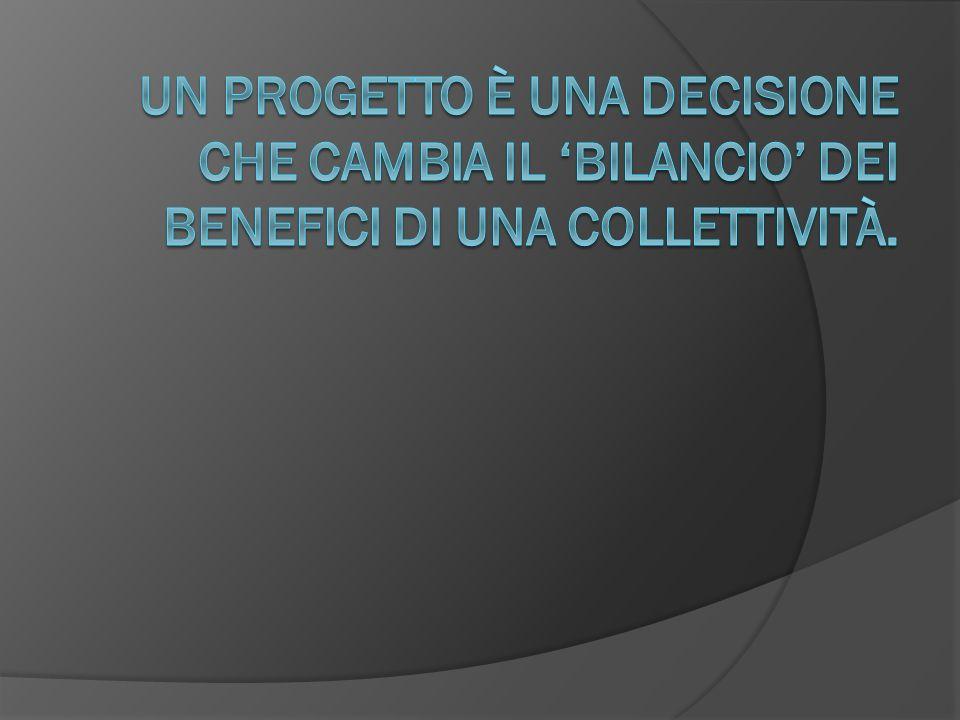 Un progetto è una decisione che cambia il 'bilancio' dei benefici di una collettività.