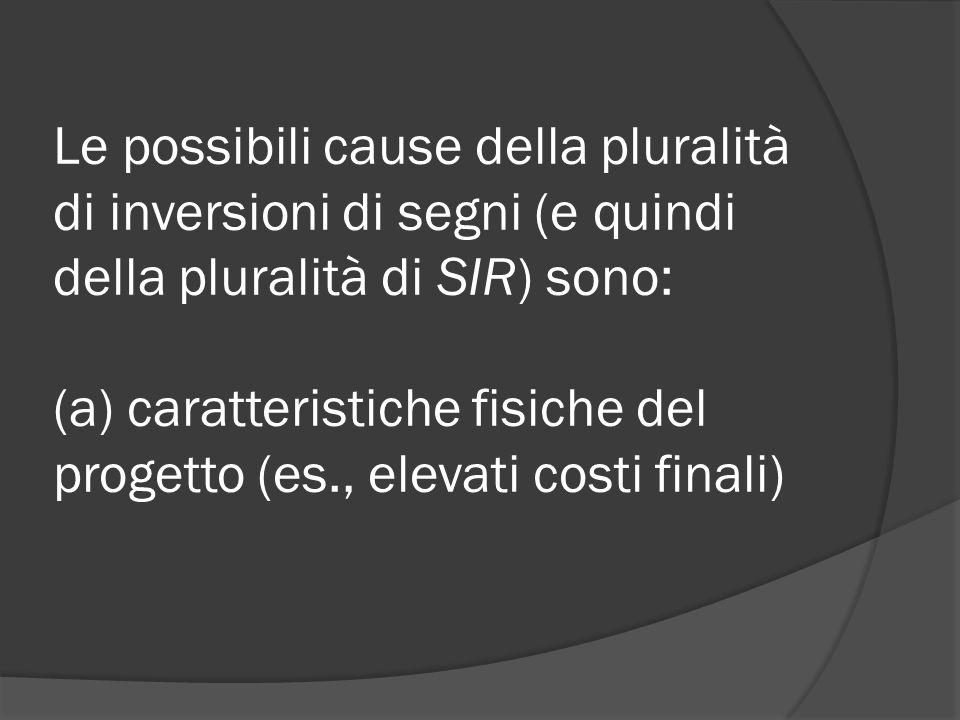 Le possibili cause della pluralità di inversioni di segni (e quindi della pluralità di SIR) sono: (a) caratteristiche fisiche del progetto (es., elevati costi finali)