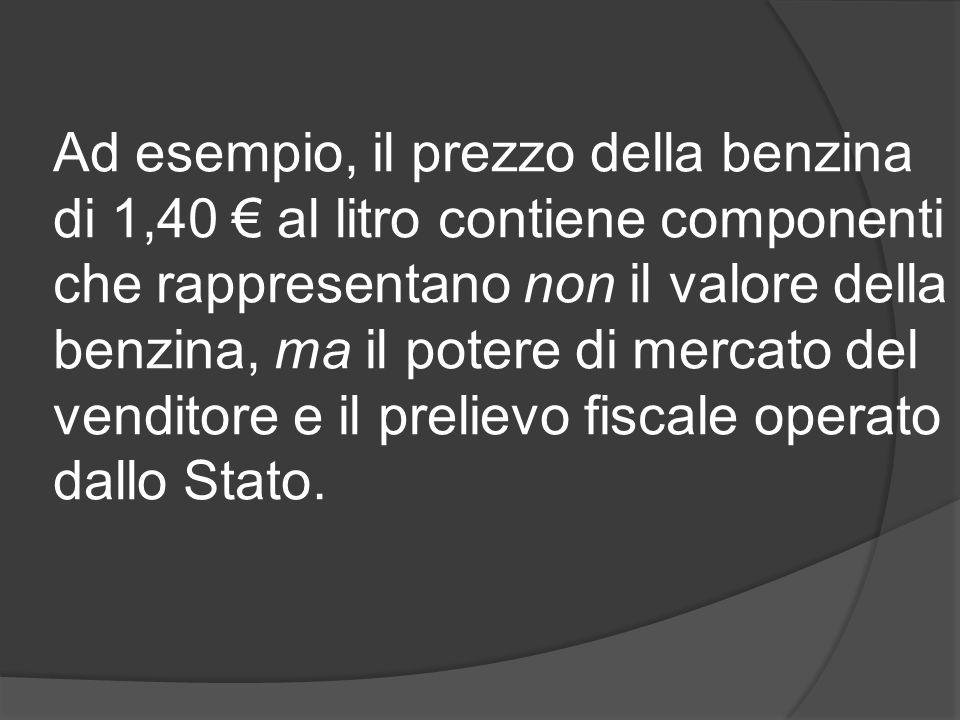 Ad esempio, il prezzo della benzina di 1,40 € al litro contiene componenti che rappresentano non il valore della benzina, ma il potere di mercato del venditore e il prelievo fiscale operato dallo Stato.