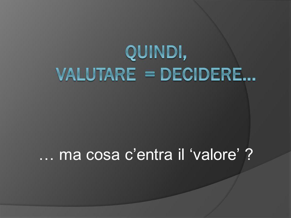 Quindi, valutare = decidere...