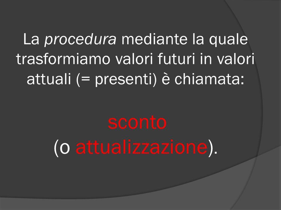 La procedura mediante la quale trasformiamo valori futuri in valori attuali (= presenti) è chiamata: sconto (o attualizzazione).