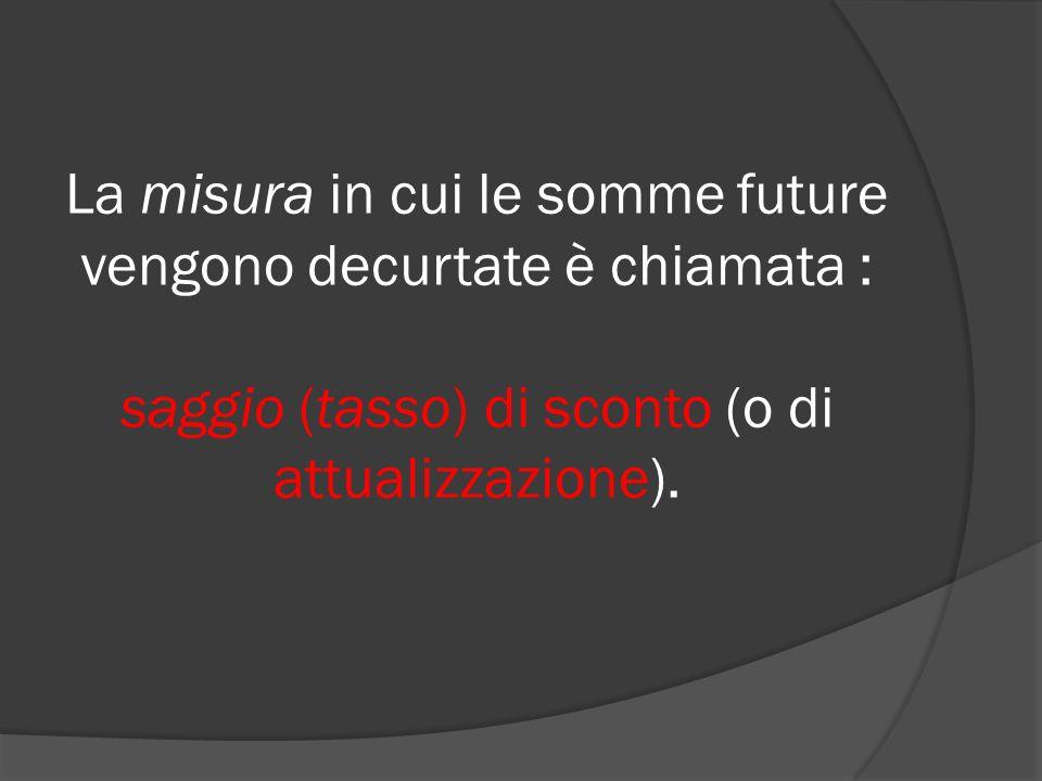 La misura in cui le somme future vengono decurtate è chiamata : saggio (tasso) di sconto (o di attualizzazione).