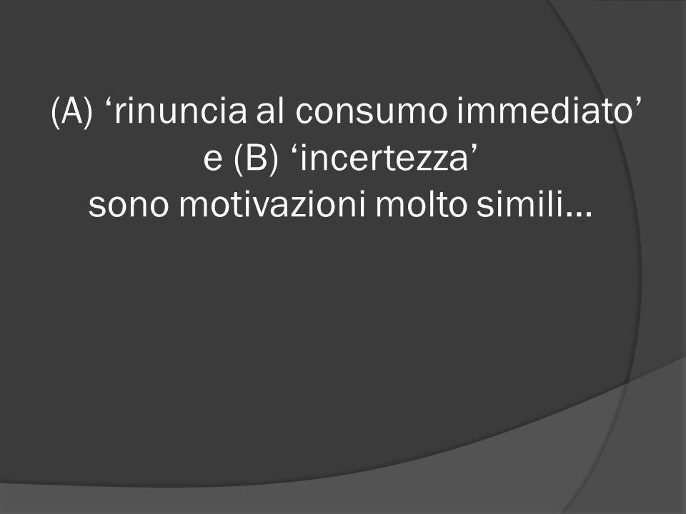 (A) 'rinuncia al consumo immediato' e (B) 'incertezza' sono motivazioni molto simili…