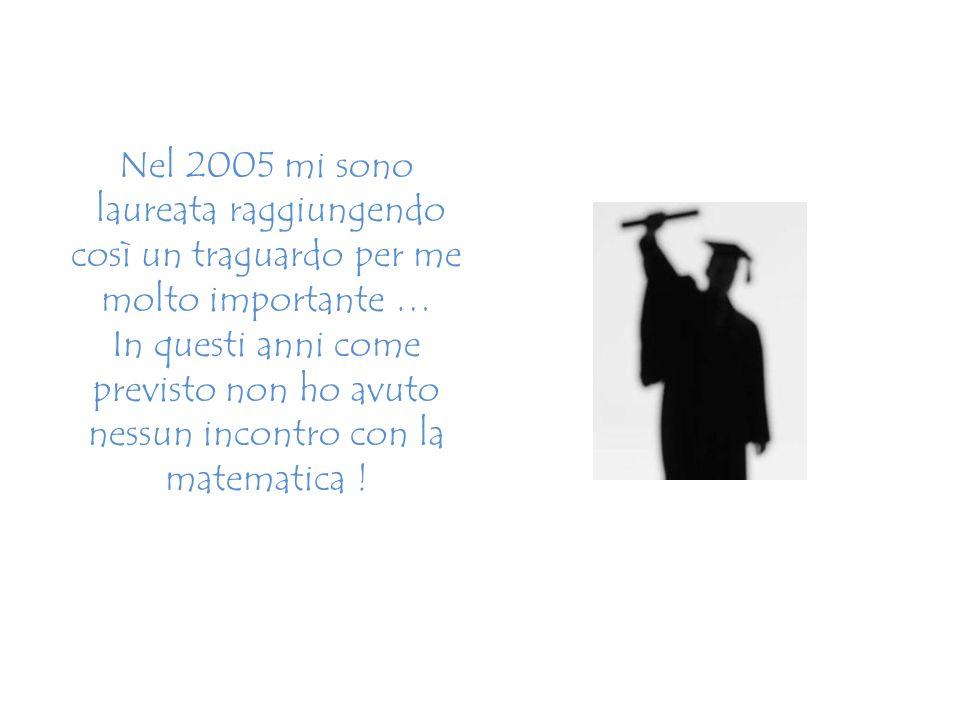 Nel 2005 mi sono laureata raggiungendo così un traguardo per me molto importante … In questi anni come previsto non ho avuto nessun incontro con la matematica !