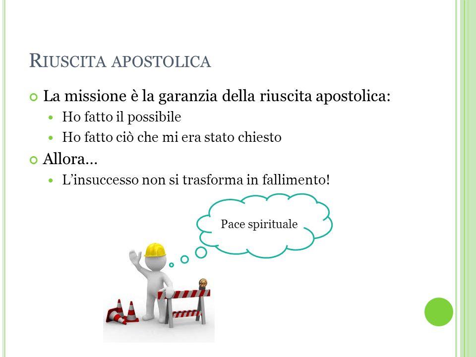Riuscita apostolica La missione è la garanzia della riuscita apostolica: Ho fatto il possibile. Ho fatto ciò che mi era stato chiesto.