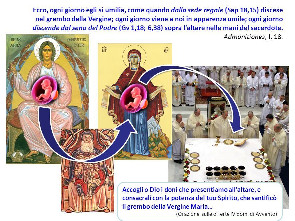 Ecco, ogni giorno egli si umilia, come quando dalla sede regale (Sap 18,15) discese nel grembo della Vergine; ogni giorno viene a noi in apparenza umile; ogni giorno discende dal seno del Padre (Gv 1,18; 6,38) sopra l'altare nelle mani del sacerdote. Admonitiones, I, 18.