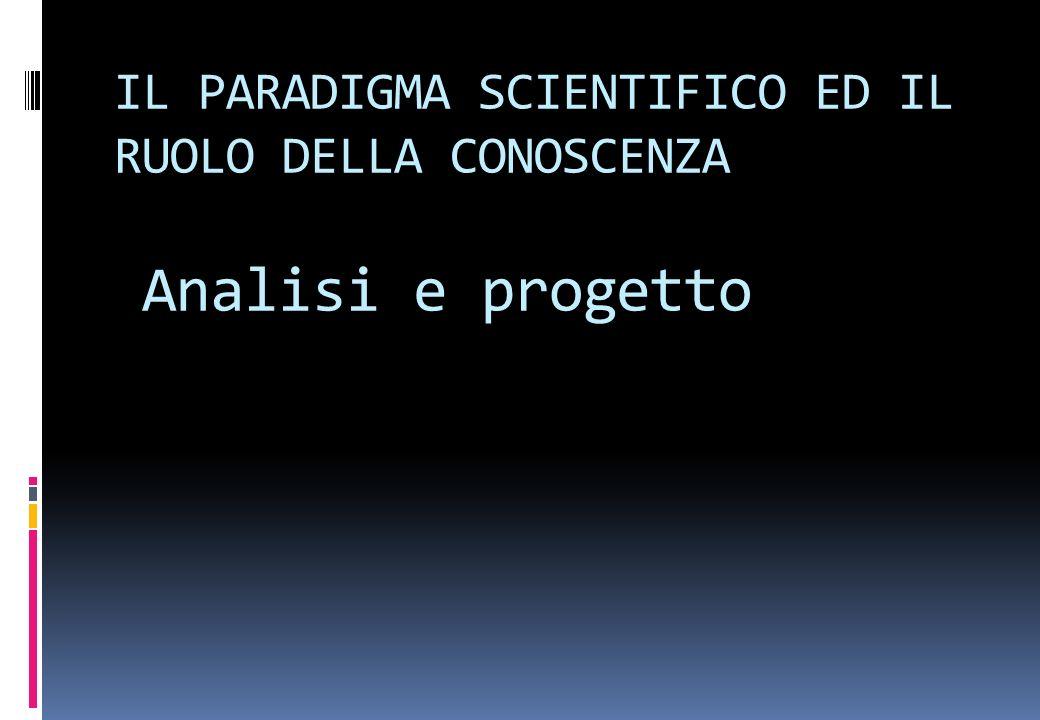 IL PARADIGMA SCIENTIFICO ED IL RUOLO DELLA CONOSCENZA Analisi e progetto