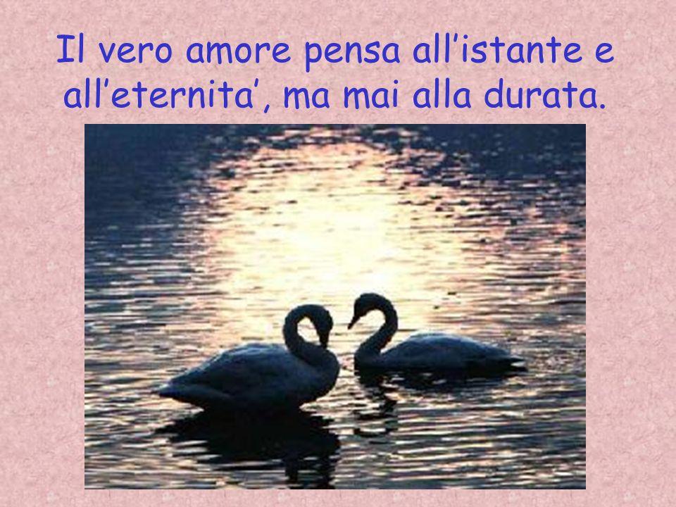 Il vero amore pensa all'istante e all'eternita', ma mai alla durata.