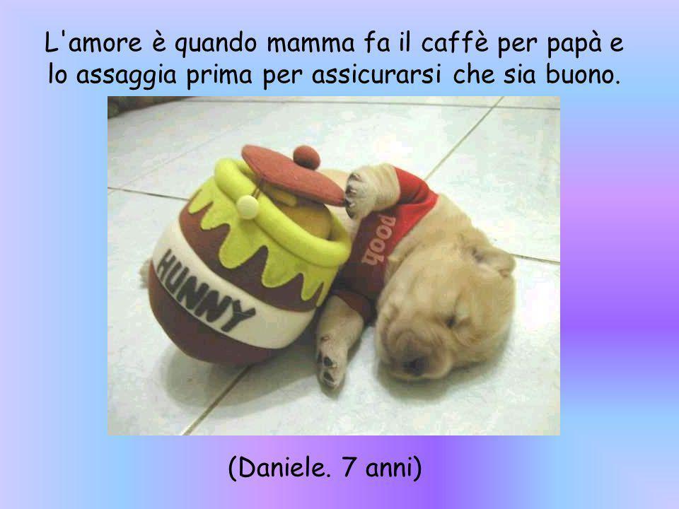 L amore è quando mamma fa il caffè per papà e lo assaggia prima per assicurarsi che sia buono.