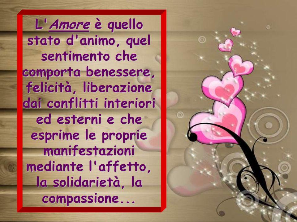 L Amore è quello stato d animo, quel sentimento che comporta benessere, felicità, liberazione dai conflitti interiori ed esterni e che esprime le proprie manifestazioni mediante l affetto, la solidarietà, la compassione...