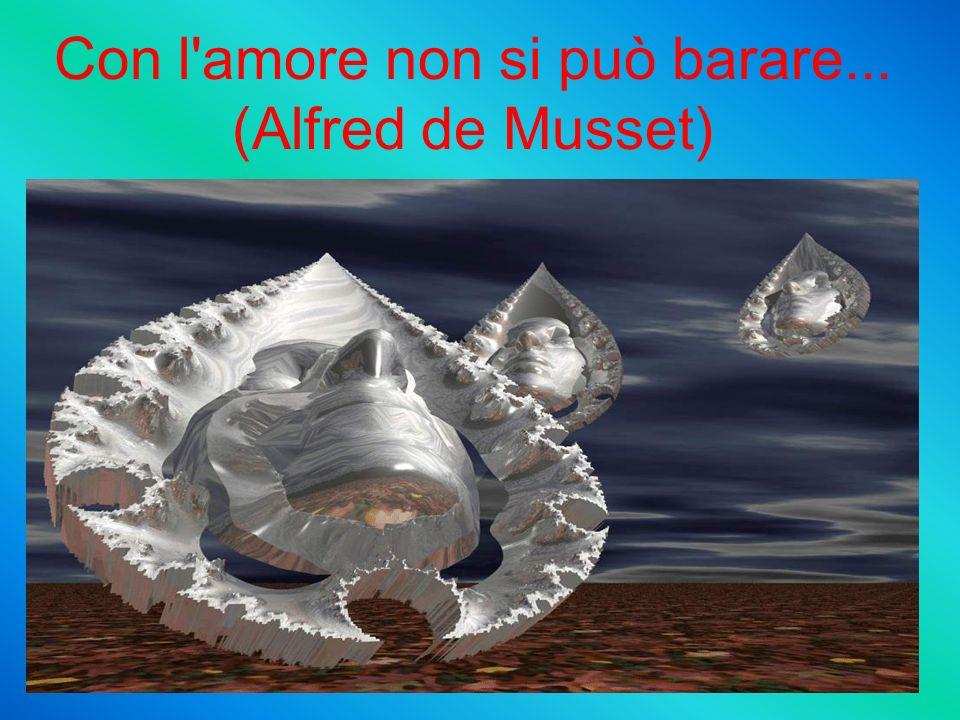 Con l amore non si può barare... (Alfred de Musset)