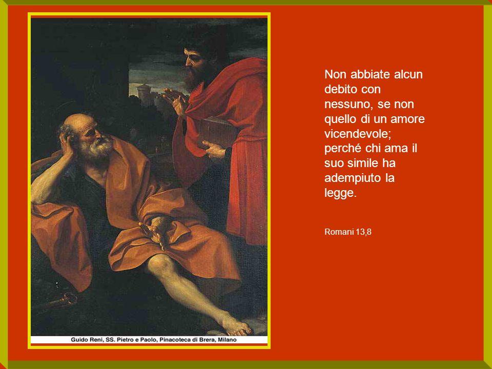Non abbiate alcun debito con nessuno, se non quello di un amore vicendevole; perché chi ama il suo simile ha adempiuto la legge.