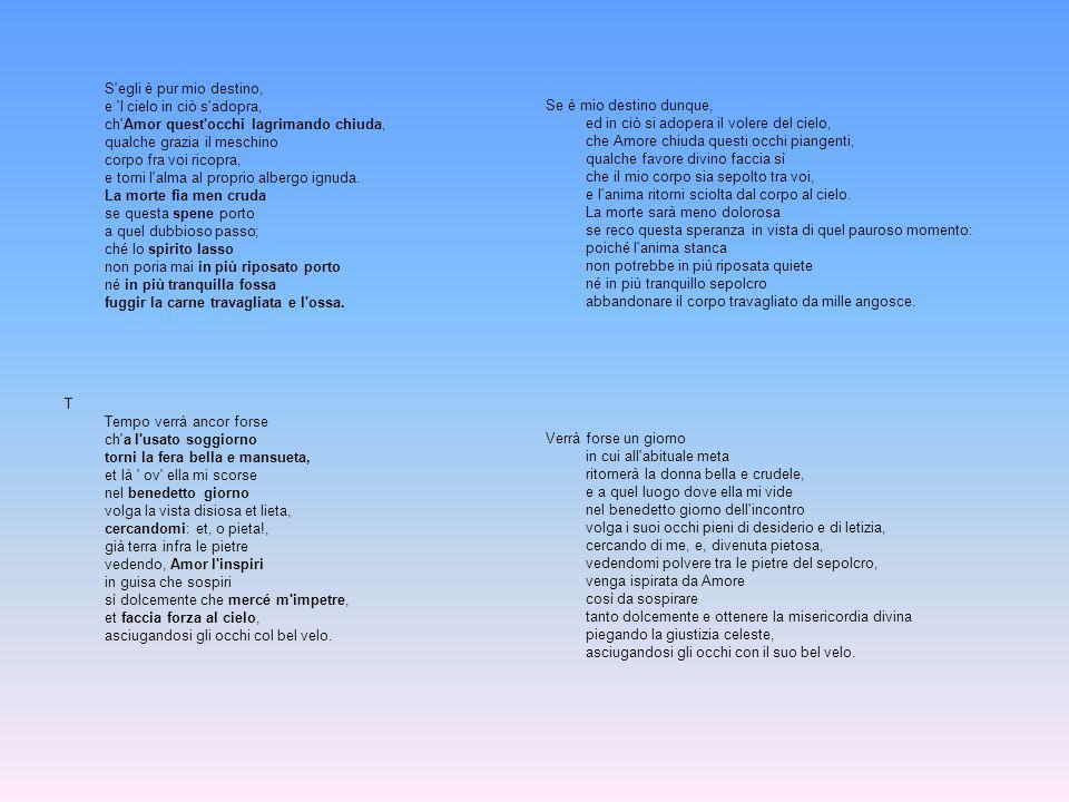 S egli è pur mio destino, e l cielo in ciò s adopra, ch Amor quest occhi lagrimando chiuda, qualche grazia il meschino corpo fra voi ricopra, e torni l alma al proprio albergo ignuda. La morte fia men cruda se questa spene porto a quel dubbioso passo; ché lo spirito lasso non poria mai in più riposato porto né in più tranquilla fossa fuggir la carne travagliata e l ossa.