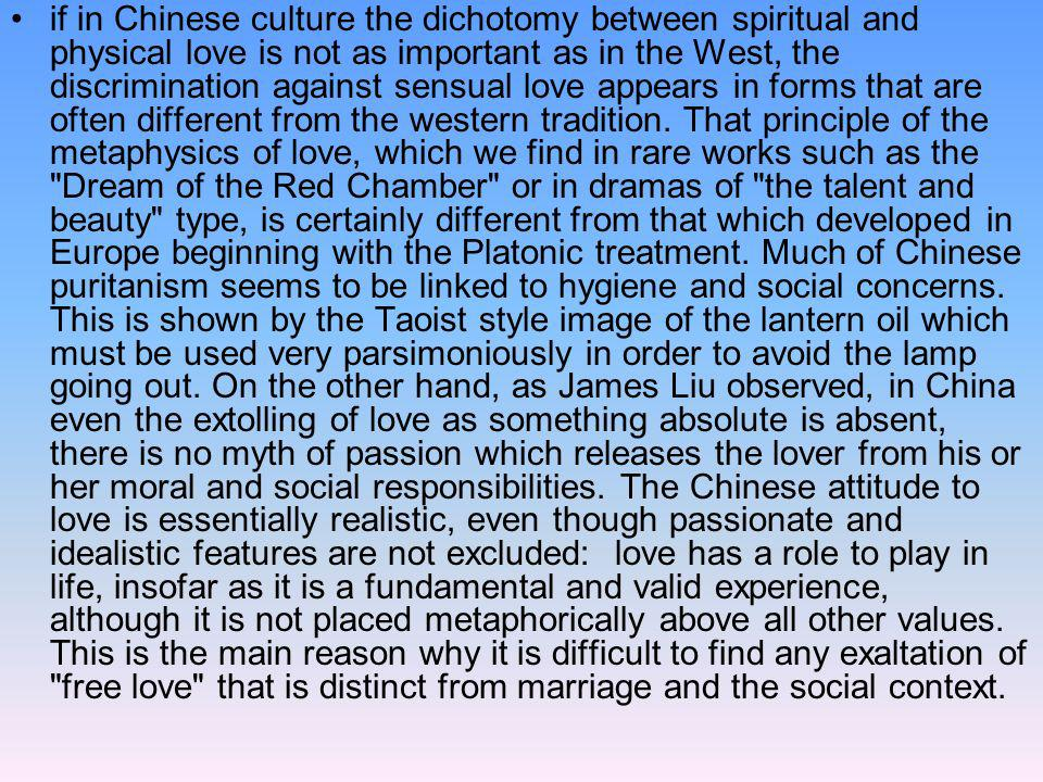 if in Chinese culture the dichotomy between spiritual and physical love is not as important as in the West, the discrimination against sensual love appears in forms that are often different from the western tradition.