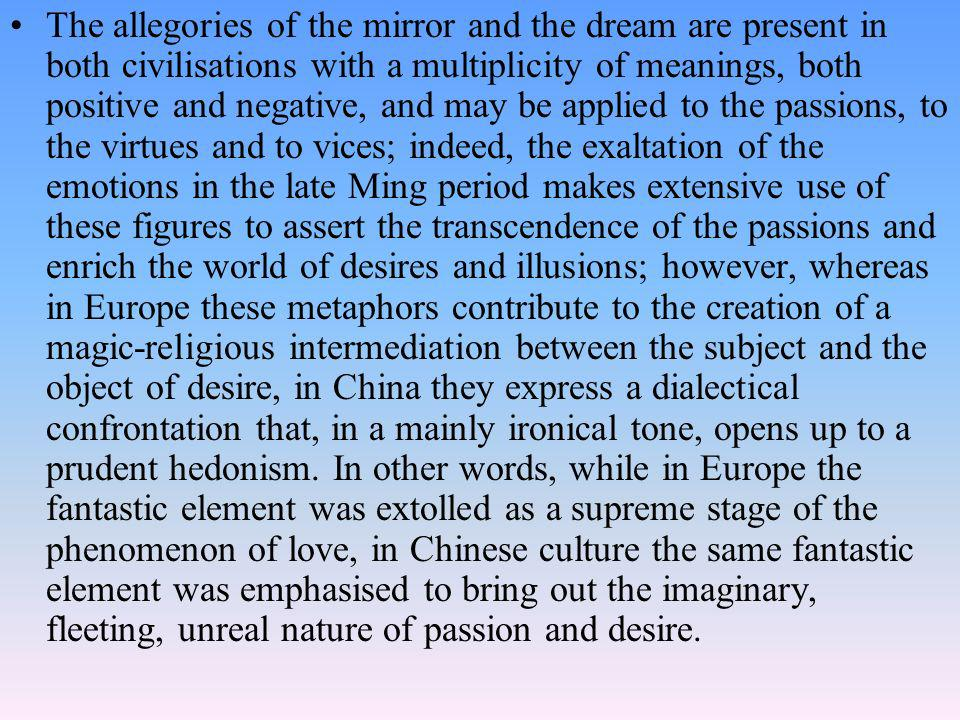 The allegories of the mirror and the dream are present in both civilisations with a multiplicity of meanings, both positive and negative, and may be applied to the passions, to the virtues and to vices; indeed, the exaltation of the emotions in the late Ming period makes extensive use of these figures to assert the transcendence of the passions and enrich the world of desires and illusions; however, whereas in Europe these metaphors contribute to the creation of a magic-religious intermediation between the subject and the object of desire, in China they express a dialectical confrontation that, in a mainly ironical tone, opens up to a prudent hedonism.