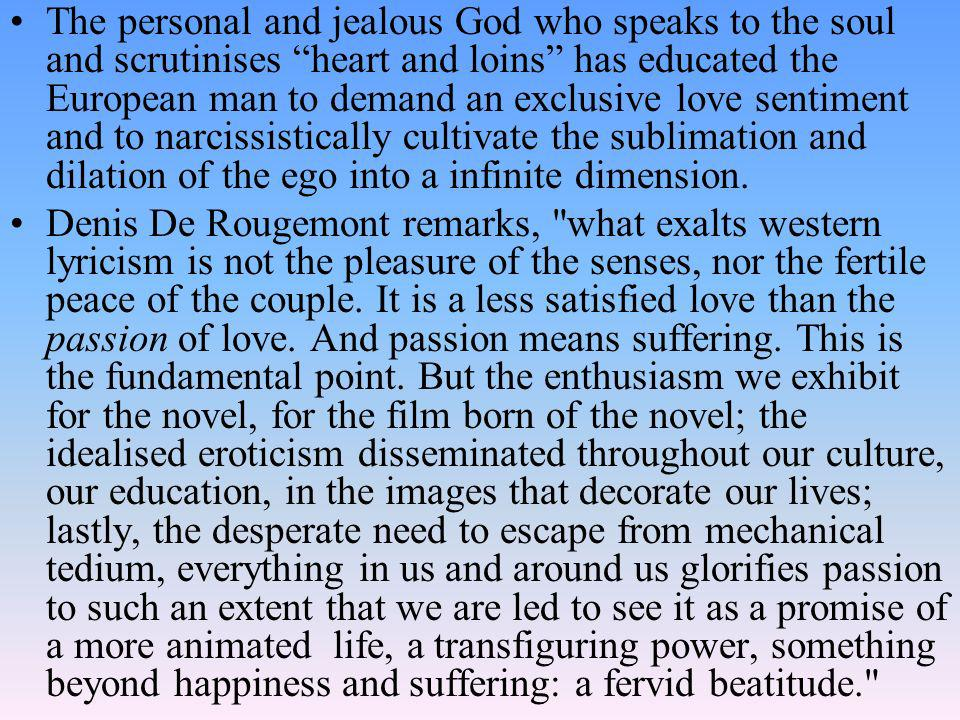 The personal and jealous God who speaks to the soul and scrutinises heart and loins has educated the European man to demand an exclusive love sentiment and to narcissistically cultivate the sublimation and dilation of the ego into a infinite dimension.