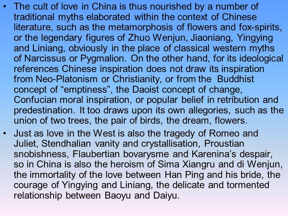 The cult of love in China is thus nourished by a number of traditional myths elaborated within the context of Chinese literature, such as the metamorphosis of flowers and fox-spirits, or the legendary figures of Zhuo Wenjun, Jiaoniang, Yingying and Liniang, obviously in the place of classical western myths of Narcissus or Pygmalion. On the other hand, for its ideological references Chinese inspiration does not draw its inspiration from Neo-Platonism or Christianity, or from the Buddhist concept of emptiness , the Daoist concept of change, Confucian moral inspiration, or popular belief in retribution and predestination. It too draws upon its own allegories, such as the union of two trees, the pair of birds, the dream, flowers.
