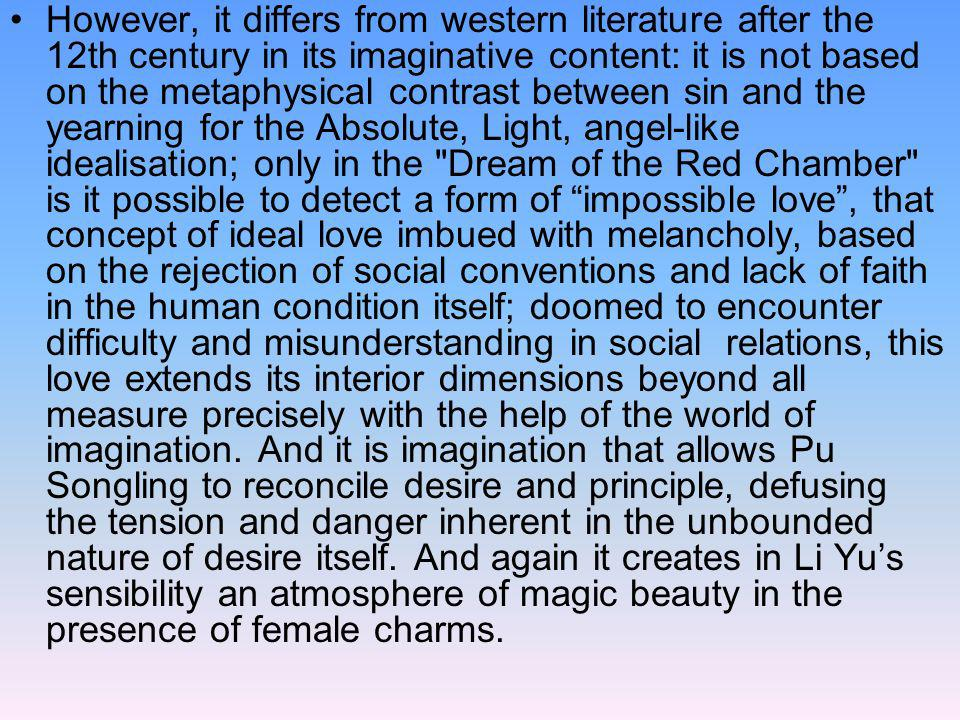 However, it differs from western literature after the 12th century in its imaginative content: it is not based on the metaphysical contrast between sin and the yearning for the Absolute, Light, angel-like idealisation; only in the Dream of the Red Chamber is it possible to detect a form of impossible love , that concept of ideal love imbued with melancholy, based on the rejection of social conventions and lack of faith in the human condition itself; doomed to encounter difficulty and misunderstanding in social relations, this love extends its interior dimensions beyond all measure precisely with the help of the world of imagination.