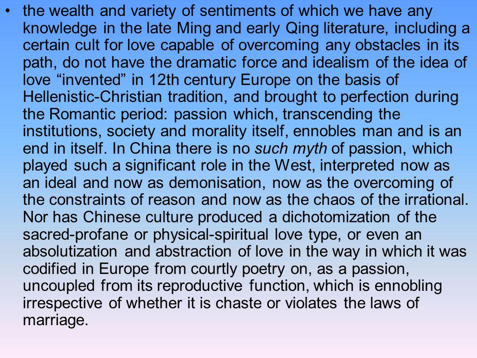 the wealth and variety of sentiments of which we have any knowledge in the late Ming and early Qing literature, including a certain cult for love capable of overcoming any obstacles in its path, do not have the dramatic force and idealism of the idea of love invented in 12th century Europe on the basis of Hellenistic-Christian tradition, and brought to perfection during the Romantic period: passion which, transcending the institutions, society and morality itself, ennobles man and is an end in itself.