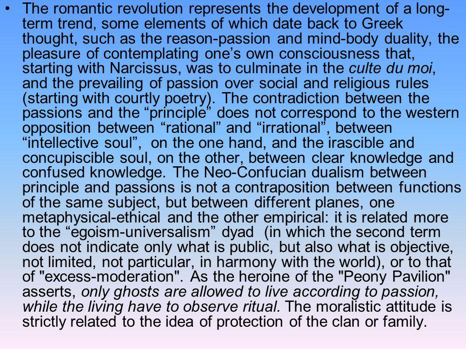 The romantic revolution represents the development of a long-term trend, some elements of which date back to Greek thought, such as the reason-passion and mind-body duality, the pleasure of contemplating one's own consciousness that, starting with Narcissus, was to culminate in the culte du moi, and the prevailing of passion over social and religious rules (starting with courtly poetry).
