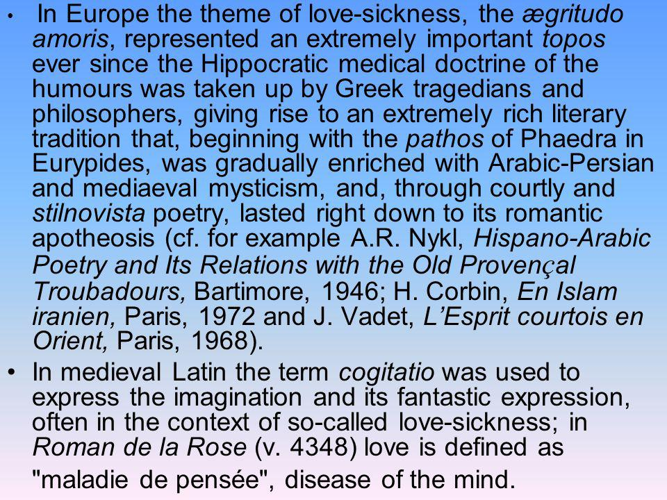 In Europe the theme of love-sickness, the ægritudo amoris, represented an extremely important topos ever since the Hippocratic medical doctrine of the humours was taken up by Greek tragedians and philosophers, giving rise to an extremely rich literary tradition that, beginning with the pathos of Phaedra in Eurypides, was gradually enriched with Arabic-Persian and mediaeval mysticism, and, through courtly and stilnovista poetry, lasted right down to its romantic apotheosis (cf. for example A.R. Nykl, Hispano-Arabic Poetry and Its Relations with the Old Provençal Troubadours, Bartimore, 1946; H. Corbin, En Islam iranien, Paris, 1972 and J. Vadet, L'Esprit courtois en Orient, Paris, 1968).
