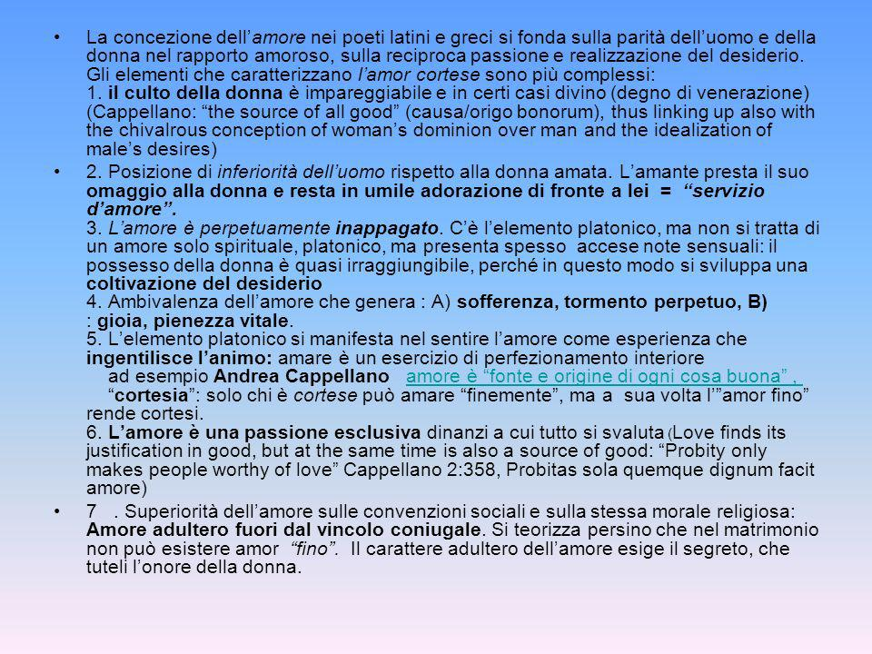 La concezione dell'amore nei poeti latini e greci si fonda sulla parità dell'uomo e della donna nel rapporto amoroso, sulla reciproca passione e realizzazione del desiderio. Gli elementi che caratterizzano l'amor cortese sono più complessi: 1. il culto della donna è impareggiabile e in certi casi divino (degno di venerazione) (Cappellano: the source of all good (causa/origo bonorum), thus linking up also with the chivalrous conception of woman's dominion over man and the idealization of male's desires)