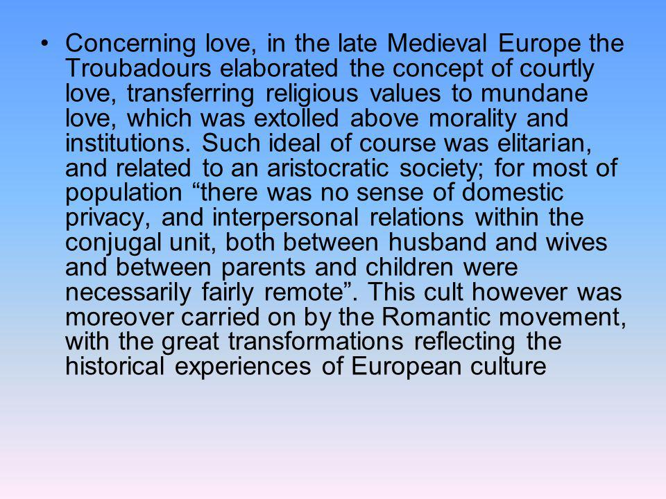 Concerning love, in the late Medieval Europe the Troubadours elaborated the concept of courtly love, transferring religious values to mundane love, which was extolled above morality and institutions.