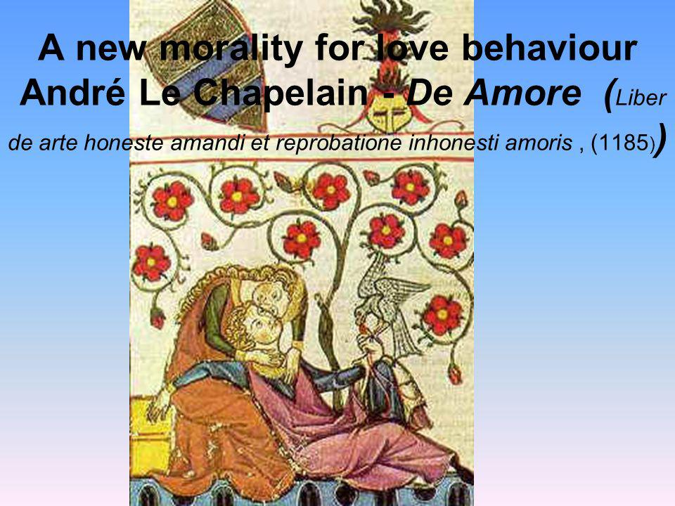 A new morality for love behaviour André Le Chapelain - De Amore (Liber de arte honeste amandi et reprobatione inhonesti amoris , (1185))
